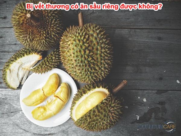 Bị vết thương có ăn sầu riêng được không? kiêng kị gì?