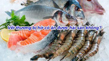 Vết thương bị hở có ăn hải sản (tôm cua cá ghẹ,..) được không?