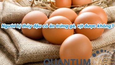 Người bị thủy đậu có ăn trứng gà vịt được không?