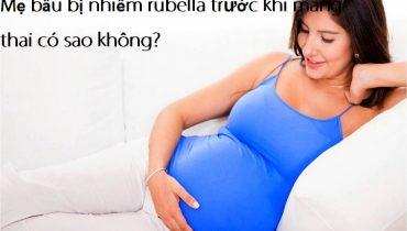 Mẹ bầu bị nhiễm rubella trước khi mang thai có sao không?