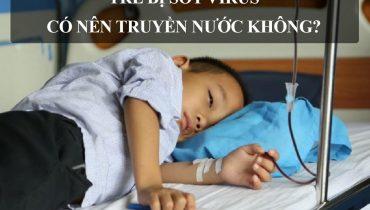 Trẻ bị sốt virus có nên truyền nước không?