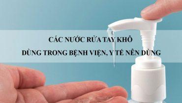 Các Loại Nước rửa tay khô dùng trong bệnh viện, y tế nên dùng
